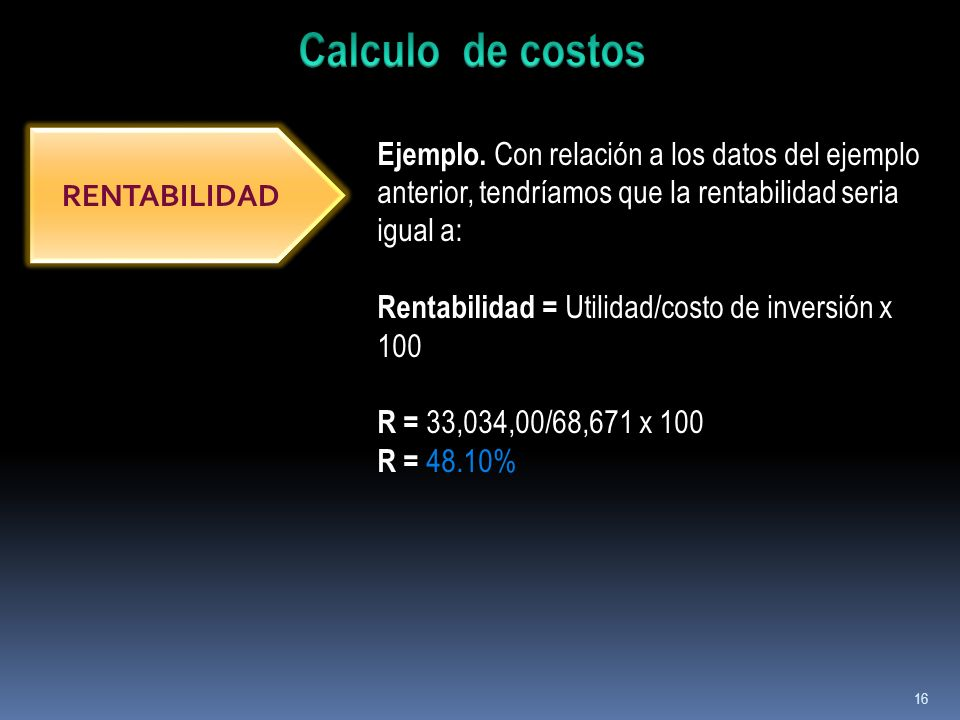 16 RENTABILIDAD Ejemplo. Con relación a los datos del ejemplo anterior, tendríamos que la rentabilidad seria igual a: Rentabilidad = Utilidad/costo de