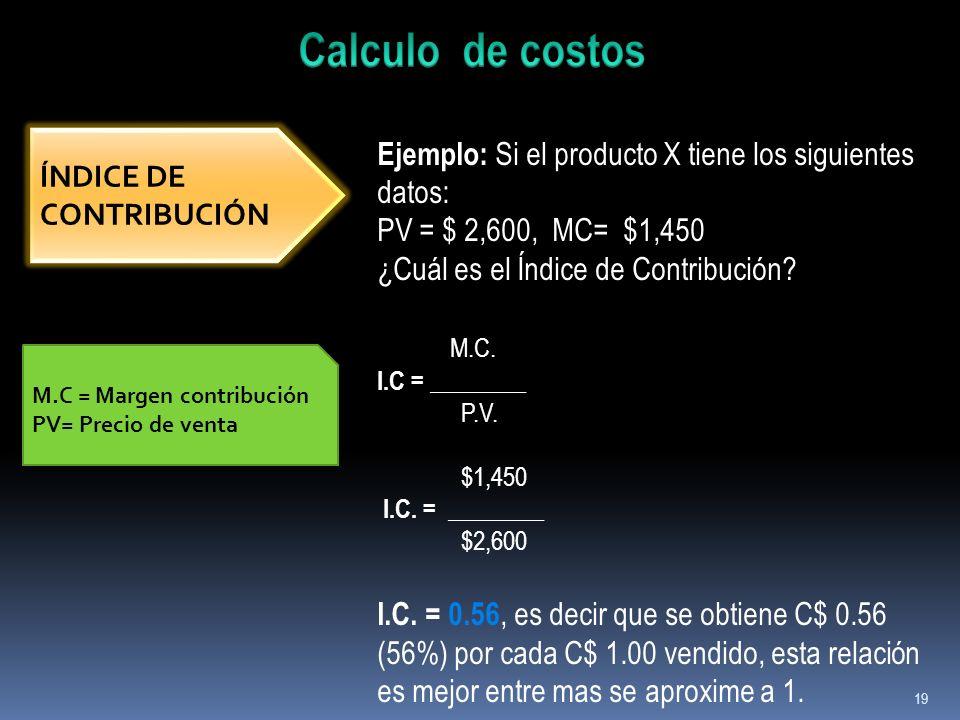 19 ÍNDICE DE CONTRIBUCIÓN Ejemplo: Si el producto X tiene los siguientes datos: PV = $ 2,600, MC= $1,450 ¿Cuál es el Índice de Contribución? M.C. I.C