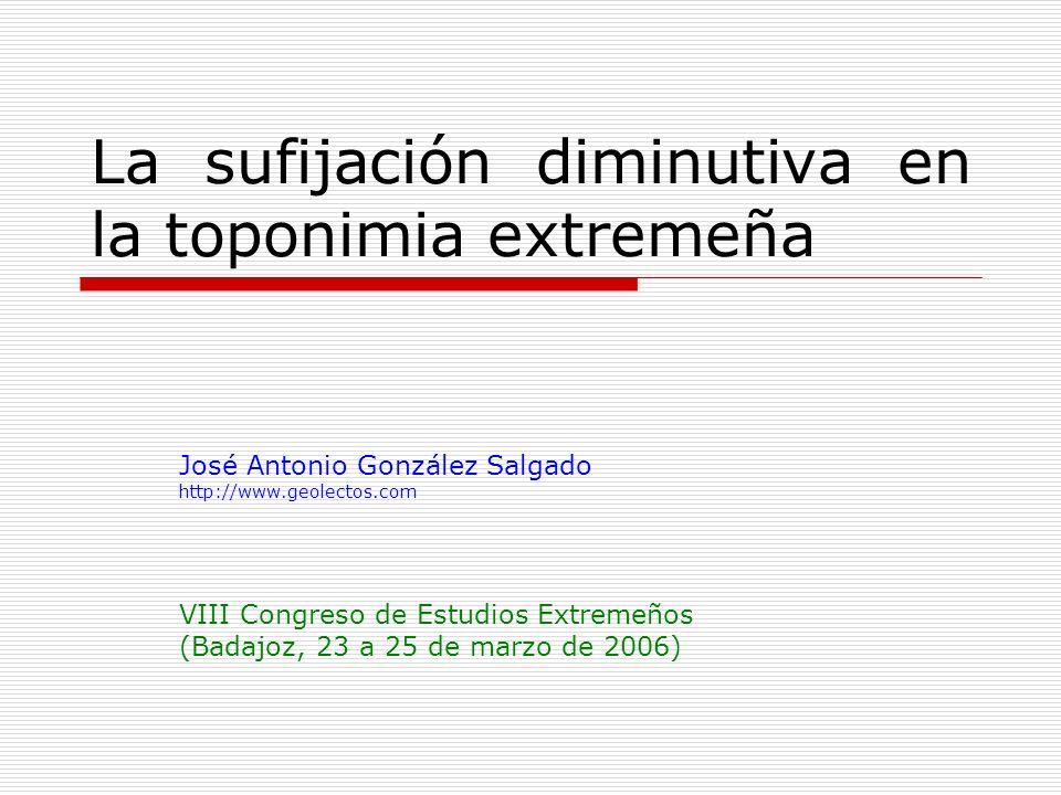 La sufijación diminutiva en la toponimia extremeña José Antonio González Salgado http://www.geolectos.com VIII Congreso de Estudios Extremeños (Badajo