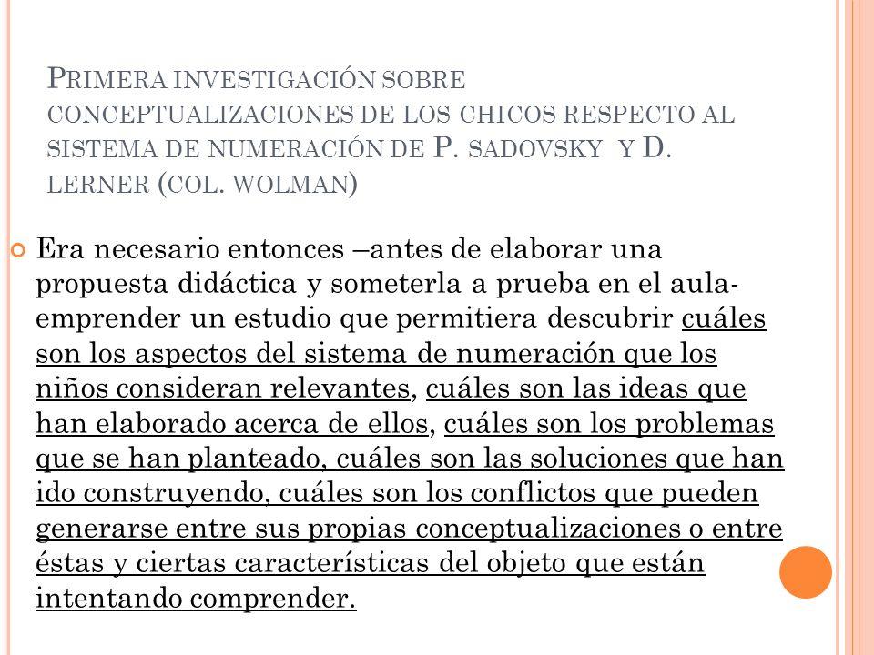 P RIMERA INVESTIGACIÓN SOBRE CONCEPTUALIZACIONES DE LOS CHICOS RESPECTO AL SISTEMA DE NUMERACIÓN DE P. SADOVSKY Y D. LERNER ( COL. WOLMAN ) Era necesa