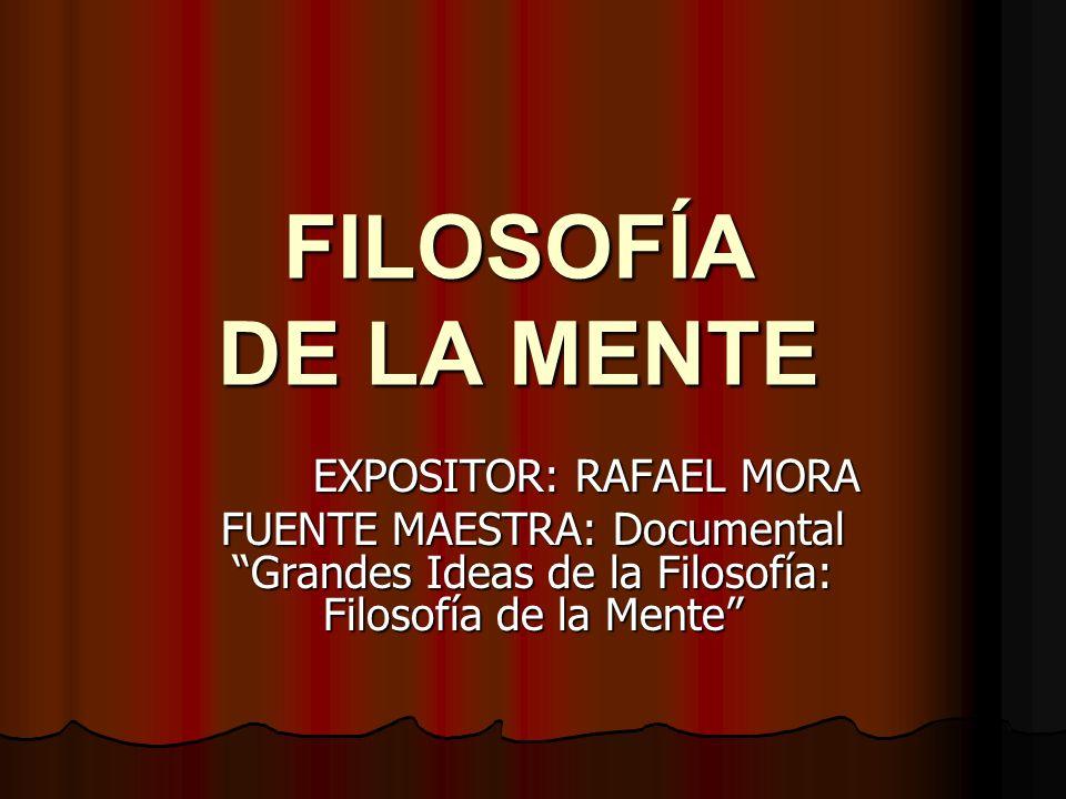 FILOSOFÍA DE LA MENTE EXPOSITOR: RAFAEL MORA FUENTE MAESTRA: Documental Grandes Ideas de la Filosofía: Filosofía de la Mente
