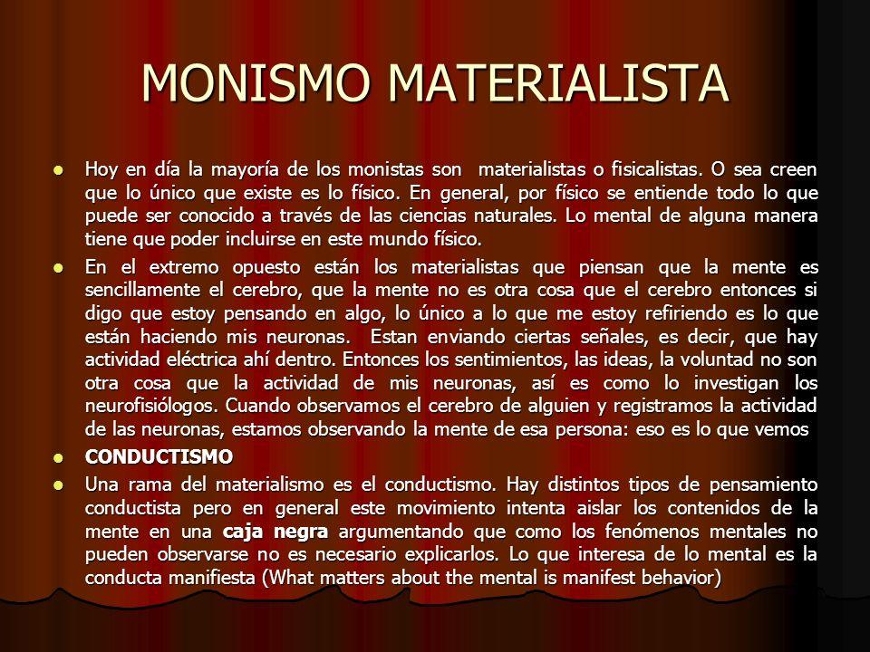 MONISMO MATERIALISTA Hoy en día la mayoría de los monistas son materialistas o fisicalistas. O sea creen que lo único que existe es lo físico. En gene