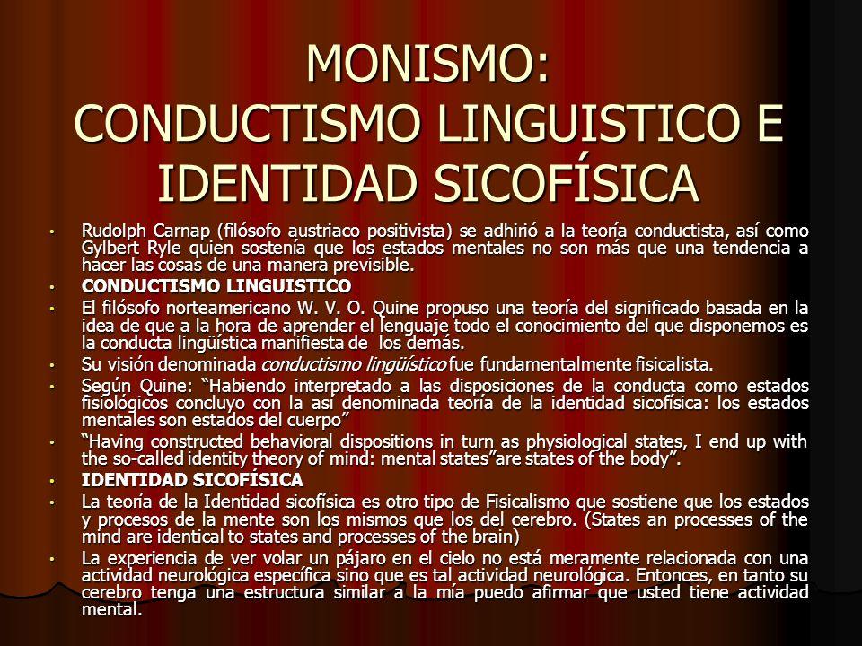 MONISMO: CONDUCTISMO LINGUISTICO E IDENTIDAD SICOFÍSICA Rudolph Carnap (filósofo austriaco positivista) se adhirió a la teoría conductista, así como G