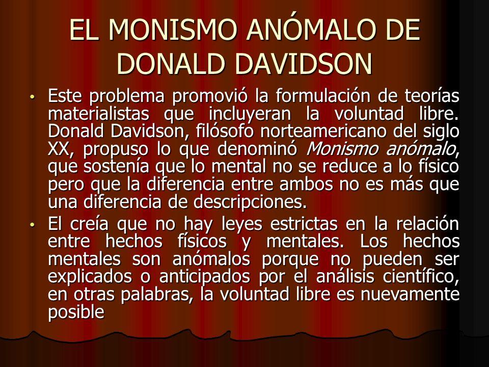 EL MONISMO ANÓMALO DE DONALD DAVIDSON Este problema promovió la formulación de teorías materialistas que incluyeran la voluntad libre. Donald Davidson