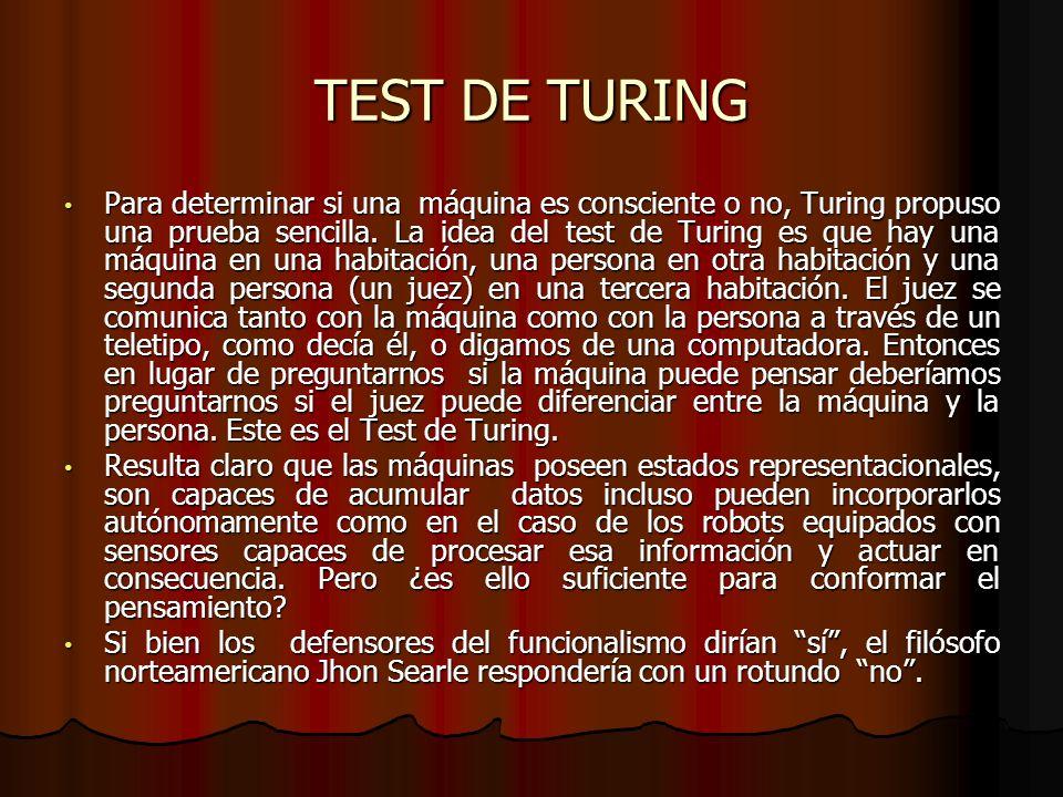TEST DE TURING Para determinar si una máquina es consciente o no, Turing propuso una prueba sencilla. La idea del test de Turing es que hay una máquin