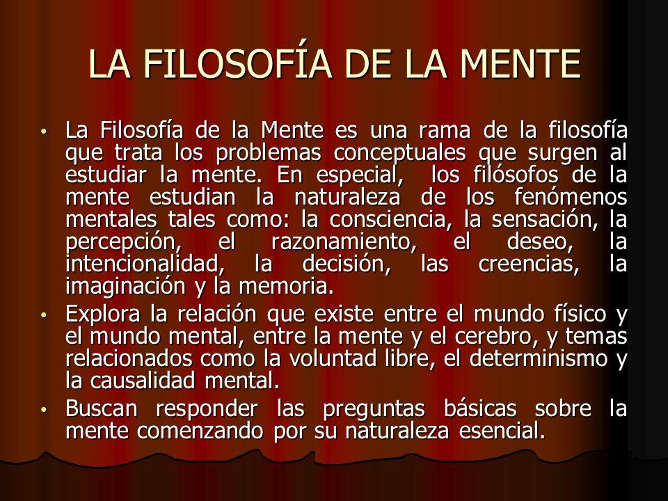LA FILOSOFÍA DE LA MENTE La Filosofía de la Mente es una rama de la filosofía que trata los problemas conceptuales que surgen al estudiar la mente. En