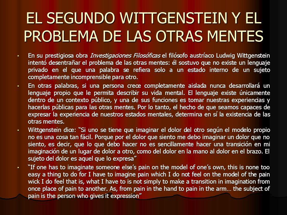 EL SEGUNDO WITTGENSTEIN Y EL PROBLEMA DE LAS OTRAS MENTES En su prestigiosa obra Investigaciones Filosóficas el filósofo austríaco Ludwig Wittgenstein