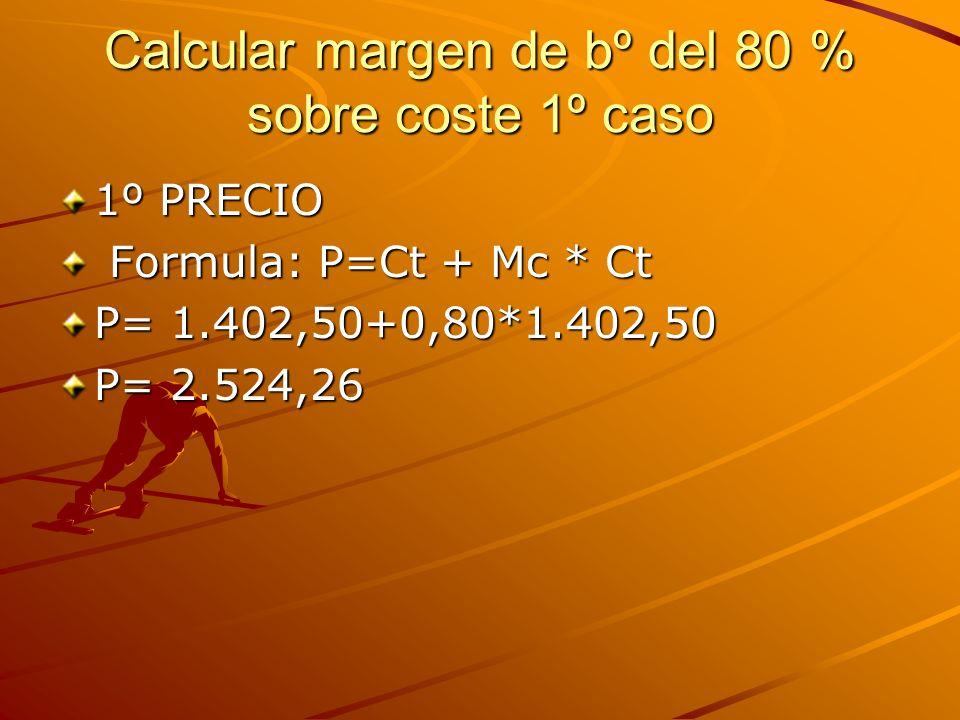 Calcular margen de bº del 80 % sobre coste 1º caso 1º PRECIO Formula: P=Ct + Mc * Ct Formula: P=Ct + Mc * Ct P= 1.402,50+0,80*1.402,50 P= 2.524,26