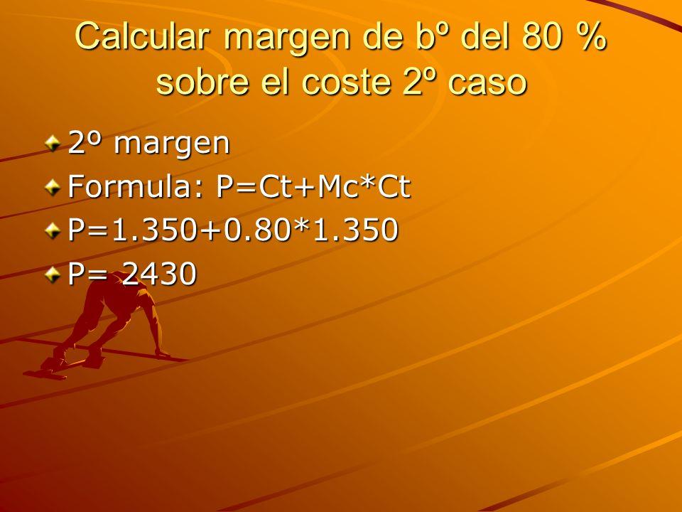 Calcular margen de bº del 80 % sobre el coste 2º caso 2º margen Formula: P=Ct+Mc*Ct P=1.350+0.80*1.350 P= 2430