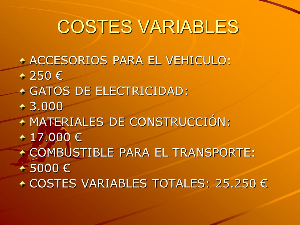 COSTES VARIABLES ACCESORIOS PARA EL VEHICULO: 250 250 GATOS DE ELECTRICIDAD: 3.000 MATERIALES DE CONSTRUCCIÓN: 17.000 17.000 COMBUSTIBLE PARA EL TRANSPORTE: 5000 5000 COSTES VARIABLES TOTALES: 25.250 COSTES VARIABLES TOTALES: 25.250