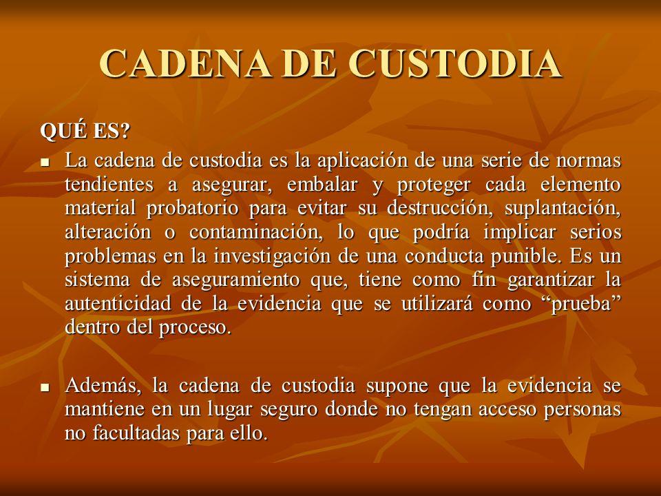 CADENA DE CUSTODIA La cadena de custodia es un método diseñado para controlar la confiabilidad de la prueba, que permite demostrar que el intercambio de evidencia ocurrió realmente en el momento del hecho.