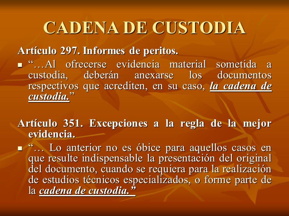 CADENA DE CUSTODIA Artículo 297. Informes de peritos. …Al ofrecerse evidencia material sometida a custodia, deberán anexarse los documentos respectivo