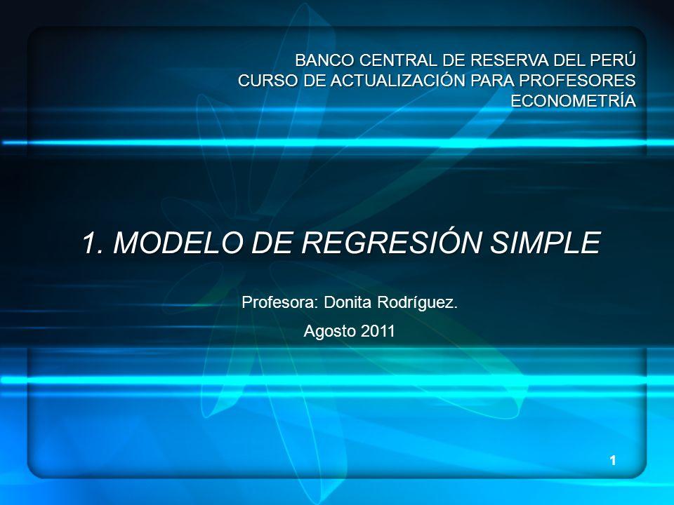 1 1. MODELO DE REGRESIÓN SIMPLE Profesora: Donita Rodríguez. Agosto 2011 BANCO CENTRAL DE RESERVA DEL PERÚ CURSO DE ACTUALIZACIÓN PARA PROFESORES ECON