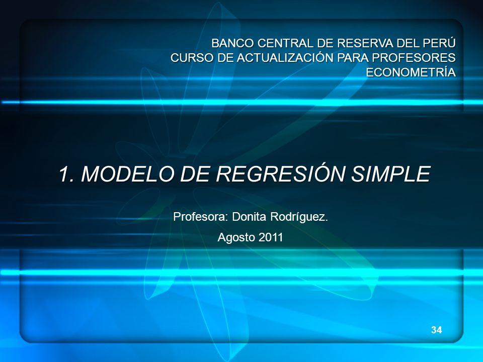 34 1. MODELO DE REGRESIÓN SIMPLE Profesora: Donita Rodríguez. Agosto 2011 BANCO CENTRAL DE RESERVA DEL PERÚ CURSO DE ACTUALIZACIÓN PARA PROFESORES ECO