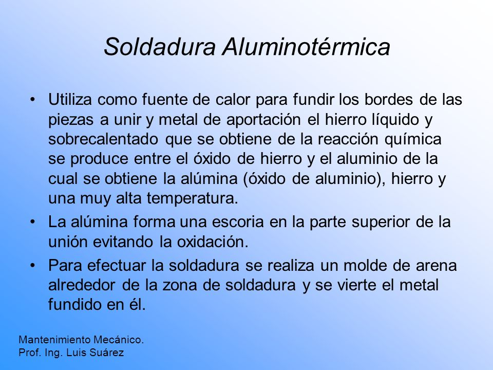 Soldadura Aluminotérmica Mantenimiento Mecánico. Prof. Ing. Luis Suárez Utiliza como fuente de calor para fundir los bordes de las piezas a unir y met
