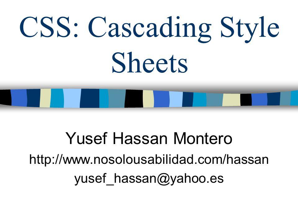 CSS: Cascading Style Sheets Yusef Hassan Montero http://www.nosolousabilidad.com/hassan yusef_hassan@yahoo.es