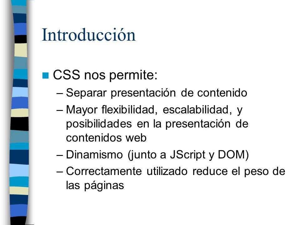 Introducción CSS nos permite: –Separar presentación de contenido –Mayor flexibilidad, escalabilidad, y posibilidades en la presentación de contenidos web –Dinamismo (junto a JScript y DOM) –Correctamente utilizado reduce el peso de las páginas