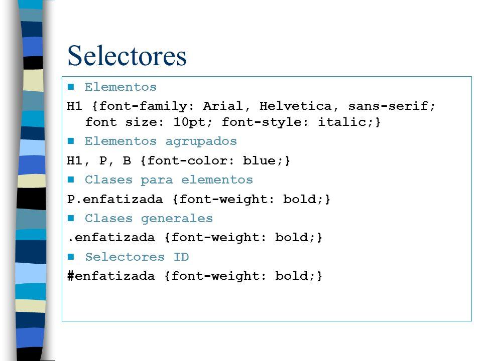 Selectores Elementos H1 {font-family: Arial, Helvetica, sans-serif; font size: 10pt; font-style: italic;} Elementos agrupados H1, P, B {font-color: blue;} Clases para elementos P.enfatizada {font-weight: bold;} Clases generales.enfatizada {font-weight: bold;} Selectores ID #enfatizada {font-weight: bold;}