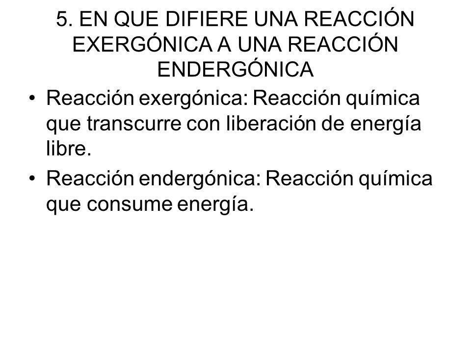 5. EN QUE DIFIERE UNA REACCIÓN EXERGÓNICA A UNA REACCIÓN ENDERGÓNICA Reacción exergónica: Reacción química que transcurre con liberación de energía li