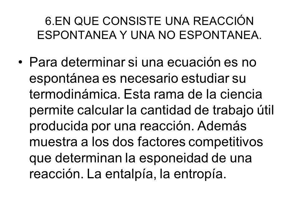 6.EN QUE CONSISTE UNA REACCIÓN ESPONTANEA Y UNA NO ESPONTANEA. Para determinar si una ecuación es no espontánea es necesario estudiar su termodinámica