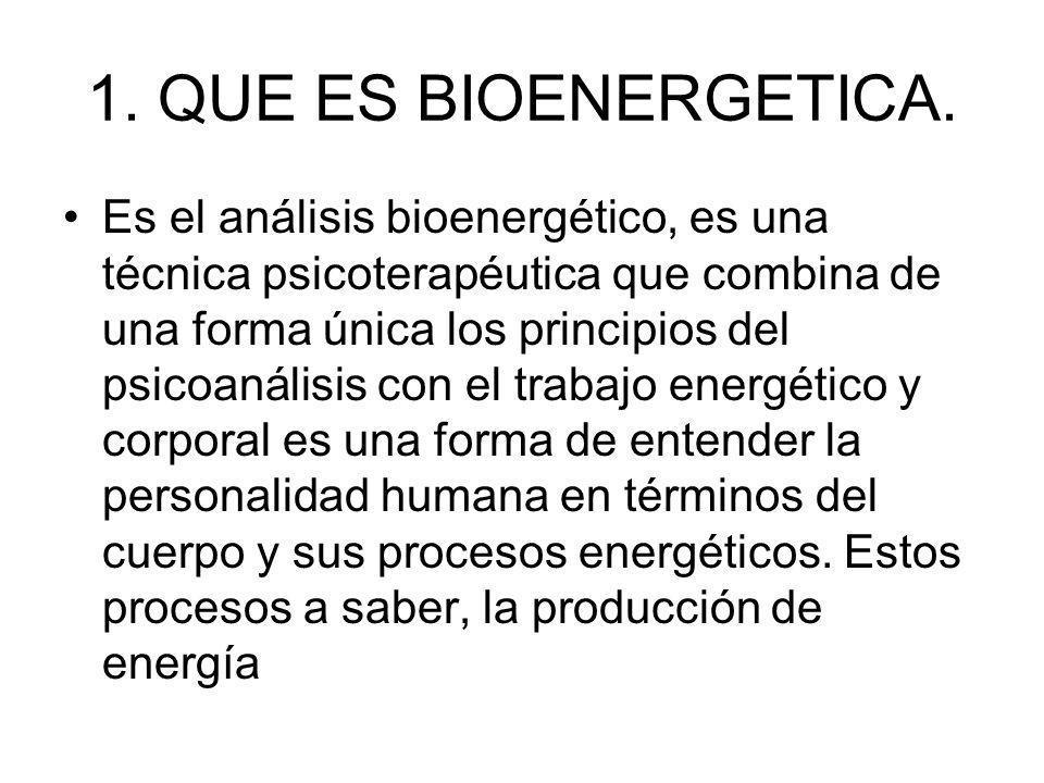 1. QUE ES BIOENERGETICA. Es el análisis bioenergético, es una técnica psicoterapéutica que combina de una forma única los principios del psicoanálisis