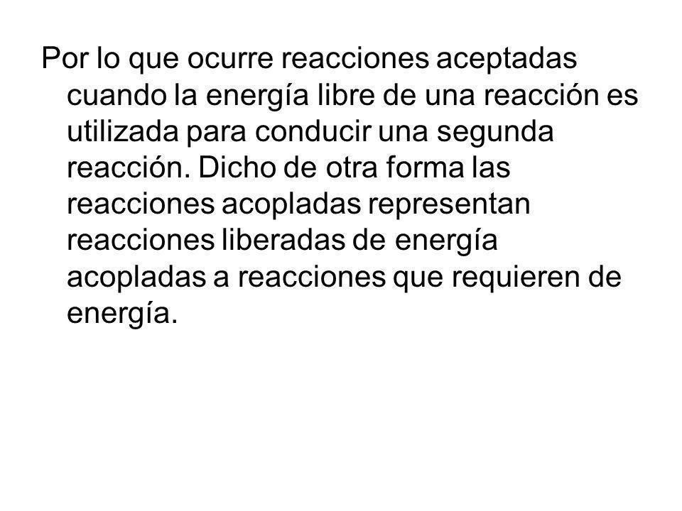 Por lo que ocurre reacciones aceptadas cuando la energía libre de una reacción es utilizada para conducir una segunda reacción. Dicho de otra forma la