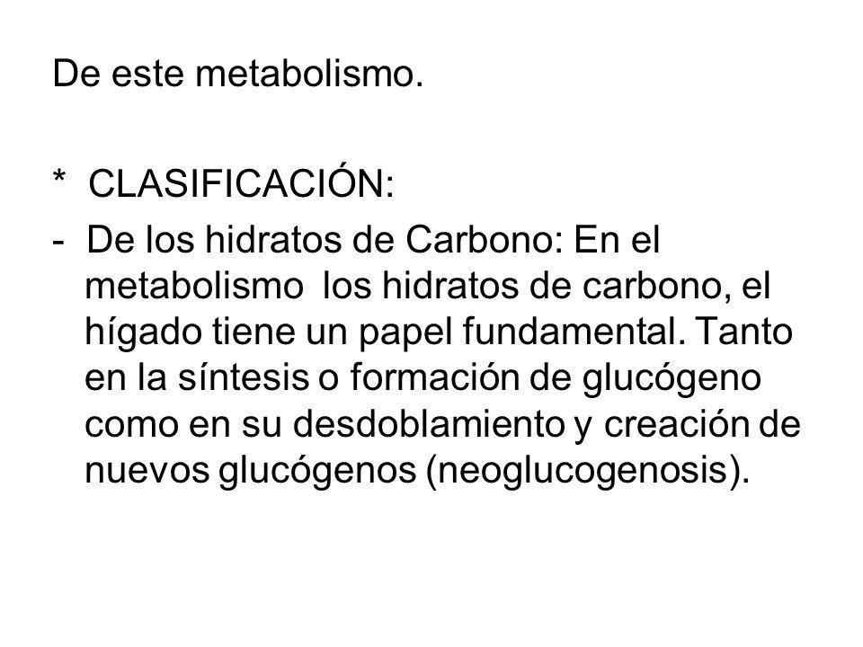 De este metabolismo. * CLASIFICACIÓN: - De los hidratos de Carbono: En el metabolismo los hidratos de carbono, el hígado tiene un papel fundamental. T