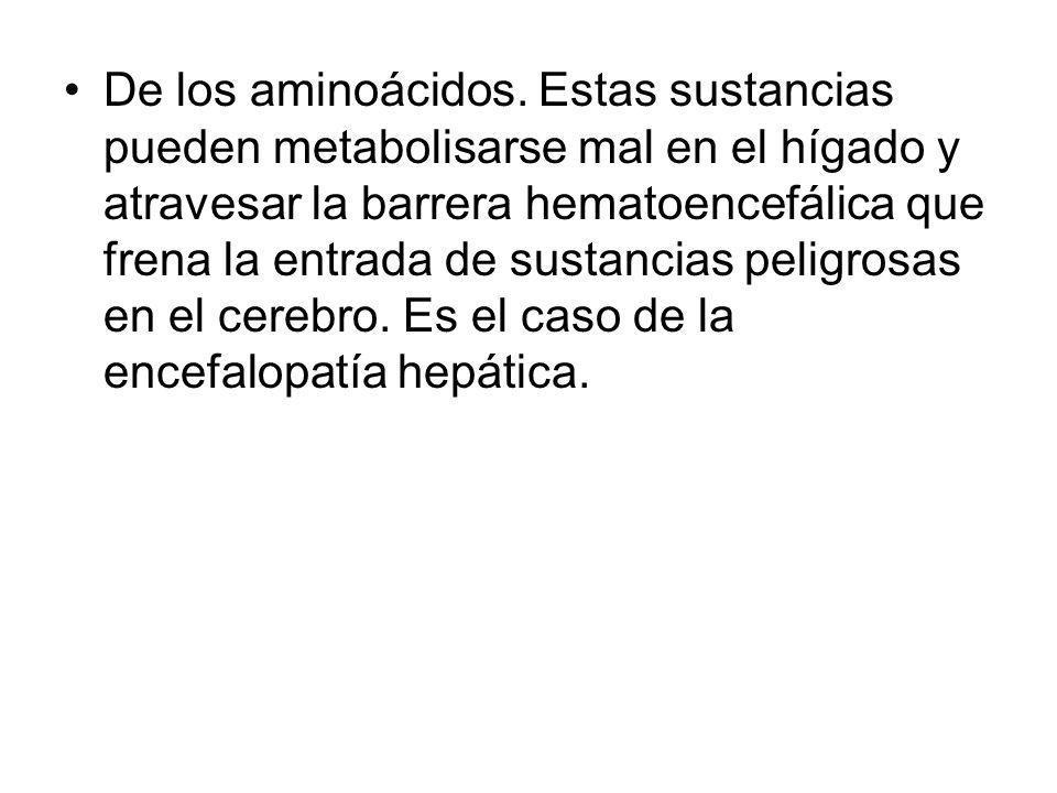 De los aminoácidos. Estas sustancias pueden metabolisarse mal en el hígado y atravesar la barrera hematoencefálica que frena la entrada de sustancias