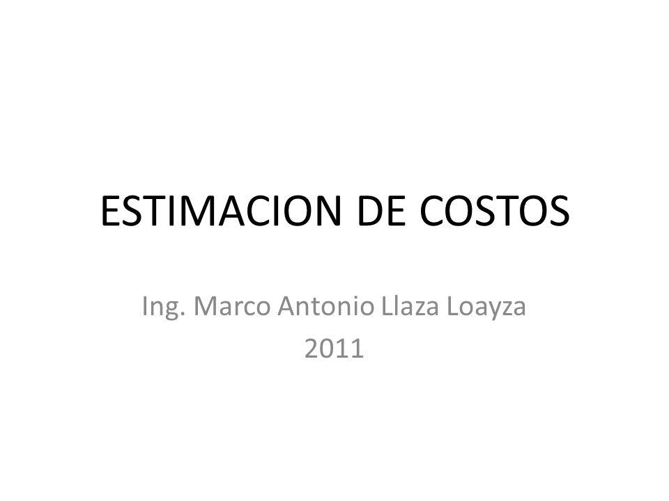 ESTIMACION DE COSTOS Ing. Marco Antonio Llaza Loayza 2011