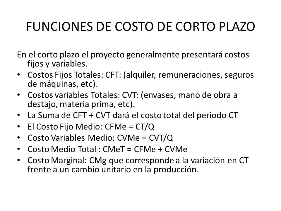FUNCIONES DE COSTO DE CORTO PLAZO En el corto plazo el proyecto generalmente presentará costos fijos y variables. Costos Fijos Totales: CFT: (alquiler