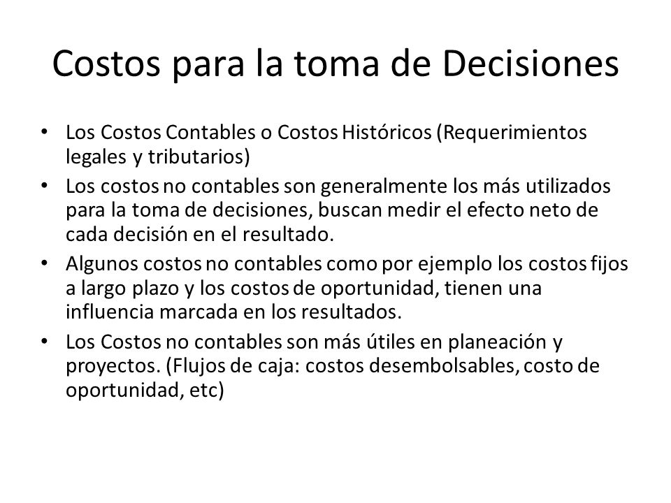 Costos para la toma de Decisiones Los Costos Contables o Costos Históricos (Requerimientos legales y tributarios) Los costos no contables son generalm