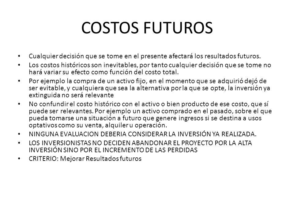 COSTOS FUTUROS Cualquier decisión que se tome en el presente afectará los resultados futuros. Los costos históricos son inevitables, por tanto cualqui