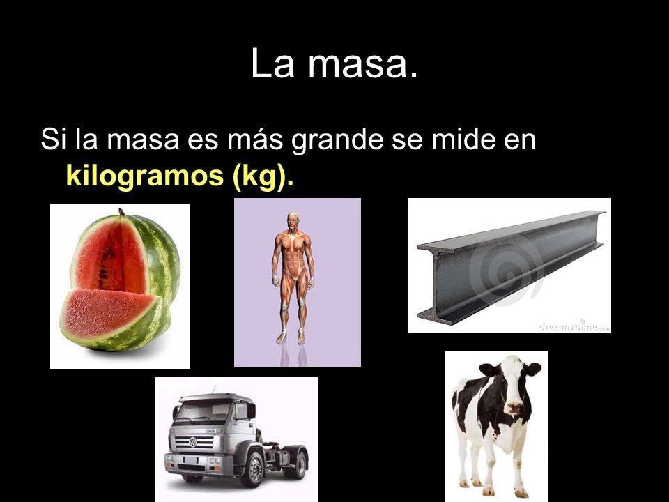 La masa. Si la masa es más grande se mide en kilogramos (kg).