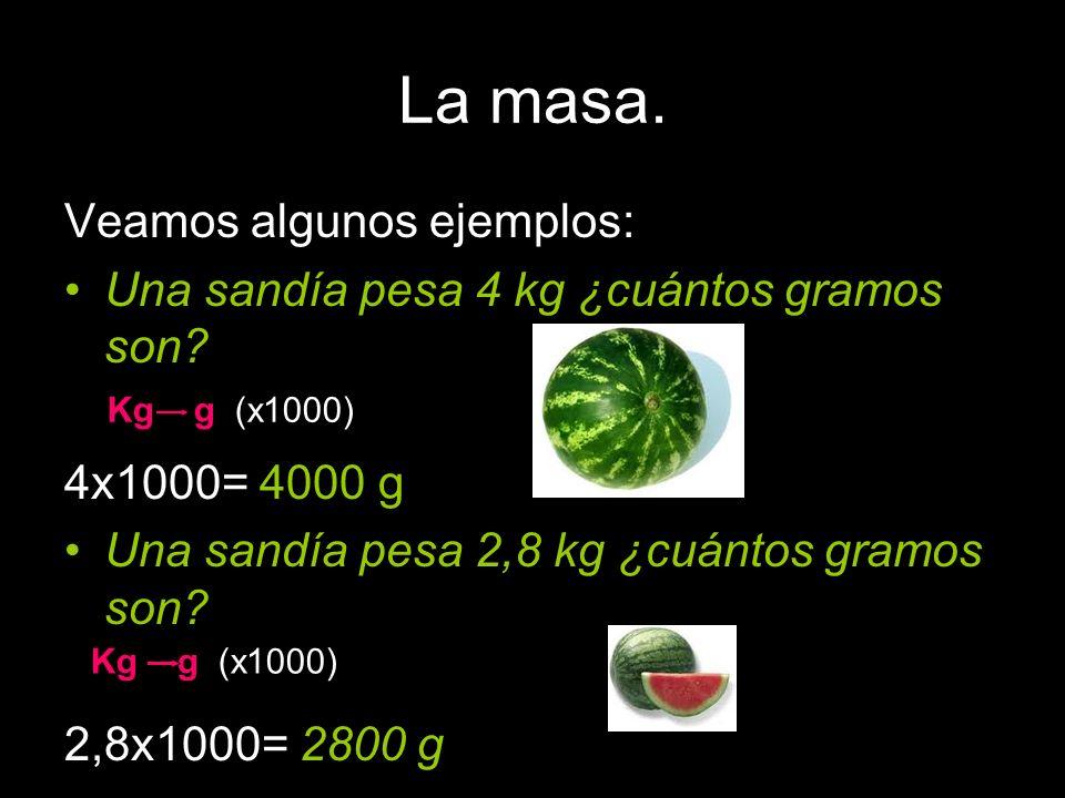 La masa. Veamos algunos ejemplos: Una sandía pesa 4 kg ¿cuántos gramos son? 4x1000= 4000 g Una sandía pesa 2,8 kg ¿cuántos gramos son? 2,8x1000= 2800