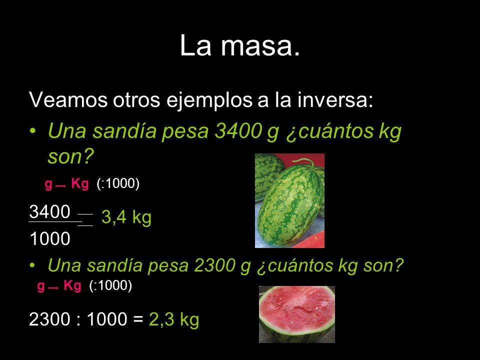 La masa. Veamos otros ejemplos a la inversa: Una sandía pesa 3400 g ¿cuántos kg son? sandia 3400 1000 Una sandía pesa 2300 g ¿cuántos kg son? 2300 : 1