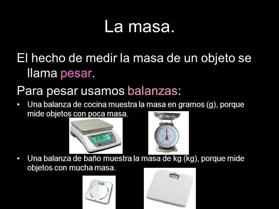 La masa. El hecho de medir la masa de un objeto se llama pesar. Para pesar usamos balanzas: Una balanza de cocina muestra la masa en gramos (g), porqu