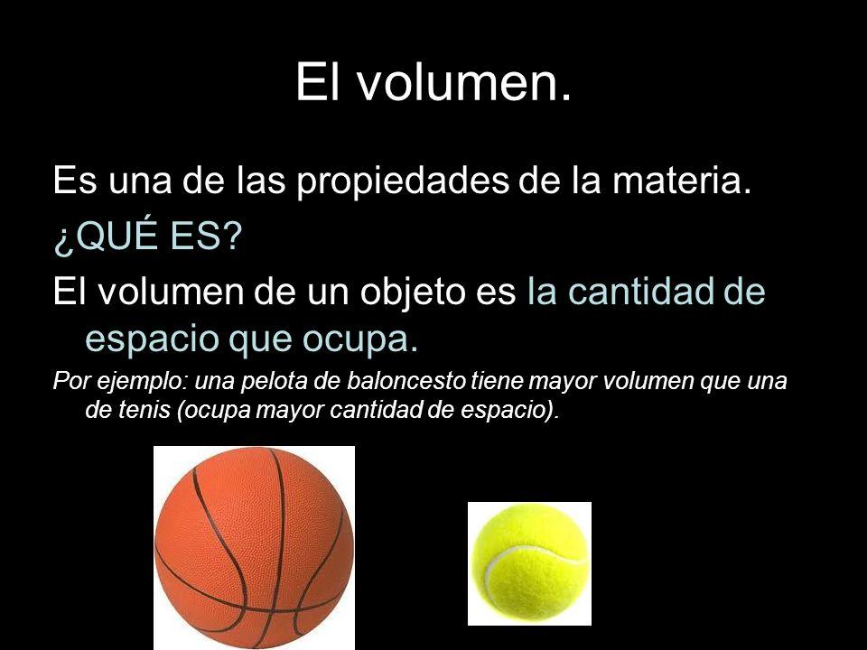 El volumen. Es una de las propiedades de la materia. ¿QUÉ ES? El volumen de un objeto es la cantidad de espacio que ocupa. Por ejemplo: una pelota de