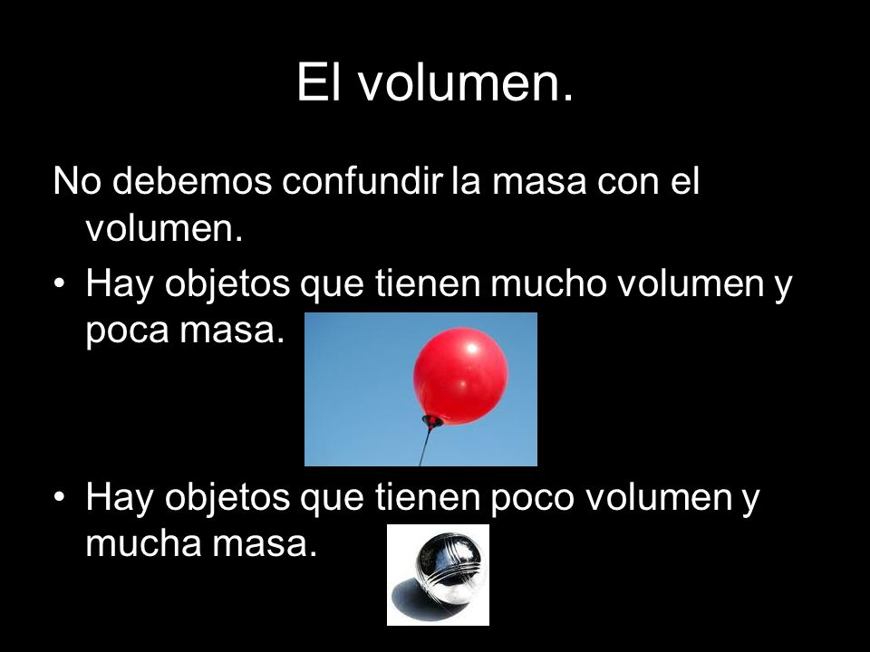 El volumen. No debemos confundir la masa con el volumen. Hay objetos que tienen mucho volumen y poca masa. Hay objetos que tienen poco volumen y mucha
