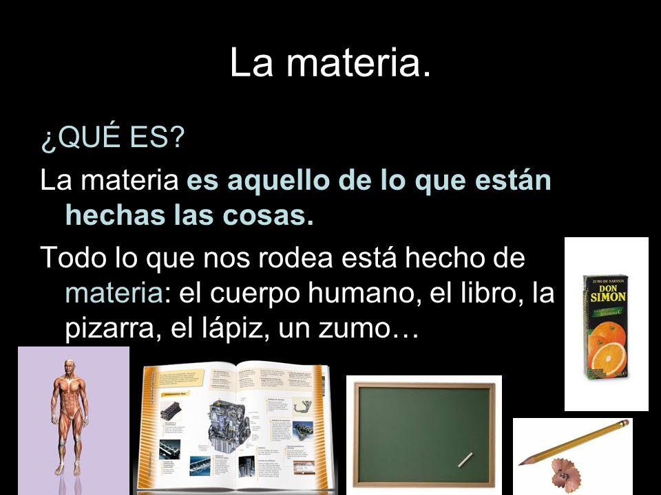 La materia. ¿QUÉ ES? La materia es aquello de lo que están hechas las cosas. Todo lo que nos rodea está hecho de materia: el cuerpo humano, el libro,