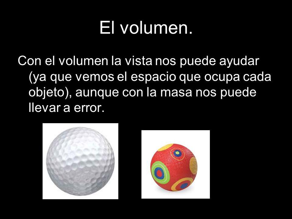El volumen. Con el volumen la vista nos puede ayudar (ya que vemos el espacio que ocupa cada objeto), aunque con la masa nos puede llevar a error.