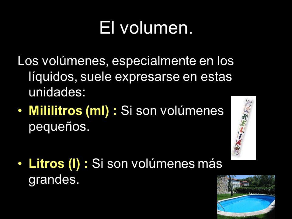 El volumen. Los volúmenes, especialmente en los líquidos, suele expresarse en estas unidades: Mililitros (ml) : Si son volúmenes pequeños. Litros (l)