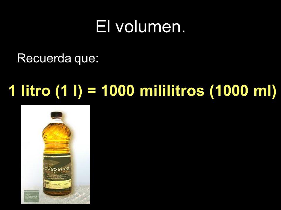 El volumen. Recuerda que: 1 litro (1 l) = 1000 mililitros (1000 ml)