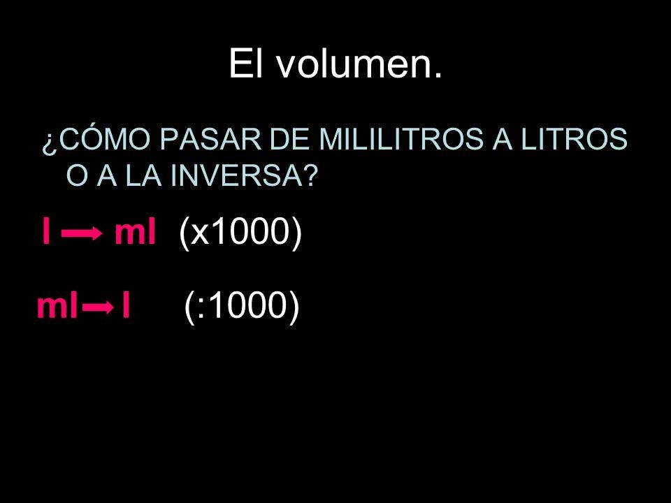 El volumen. ¿CÓMO PASAR DE MILILITROS A LITROS O A LA INVERSA? l ml (x1000) ml l (:1000)