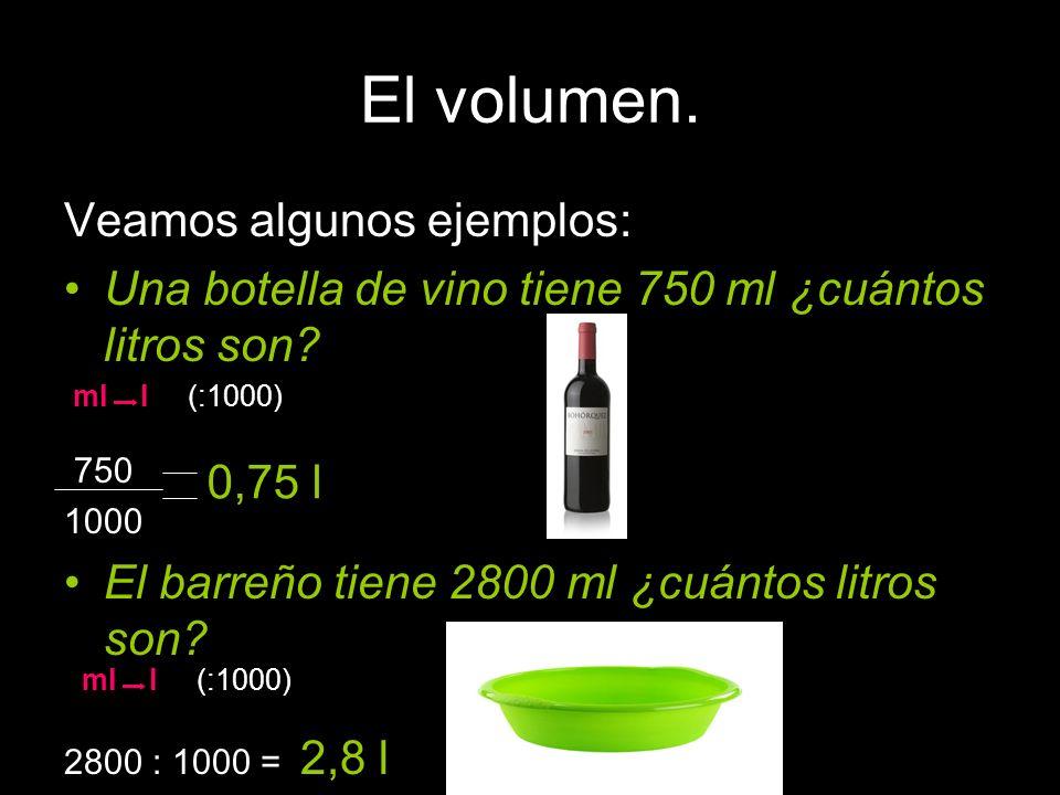El volumen. Veamos algunos ejemplos: Una botella de vino tiene 750 ml ¿cuántos litros son? 750 1000 El barreño tiene 2800 ml ¿cuántos litros son? 2800