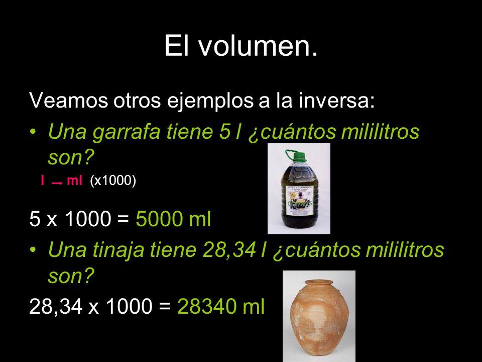El volumen. Veamos otros ejemplos a la inversa: Una garrafa tiene 5 l ¿cuántos mililitros son? 5 x 1000 = 5000 ml Una tinaja tiene 28,34 l ¿cuántos mi