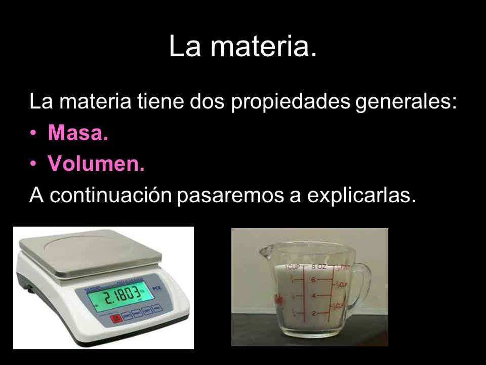 La materia. La materia tiene dos propiedades generales: Masa. Volumen. A continuación pasaremos a explicarlas.