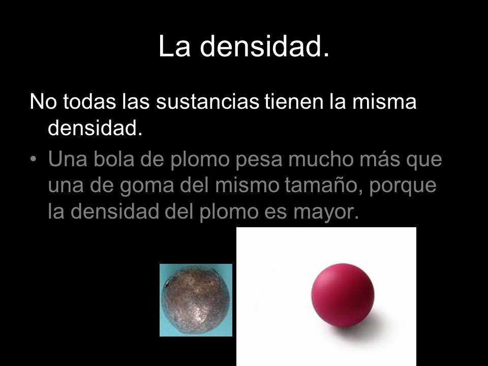 La densidad. No todas las sustancias tienen la misma densidad. Una bola de plomo pesa mucho más que una de goma del mismo tamaño, porque la densidad d