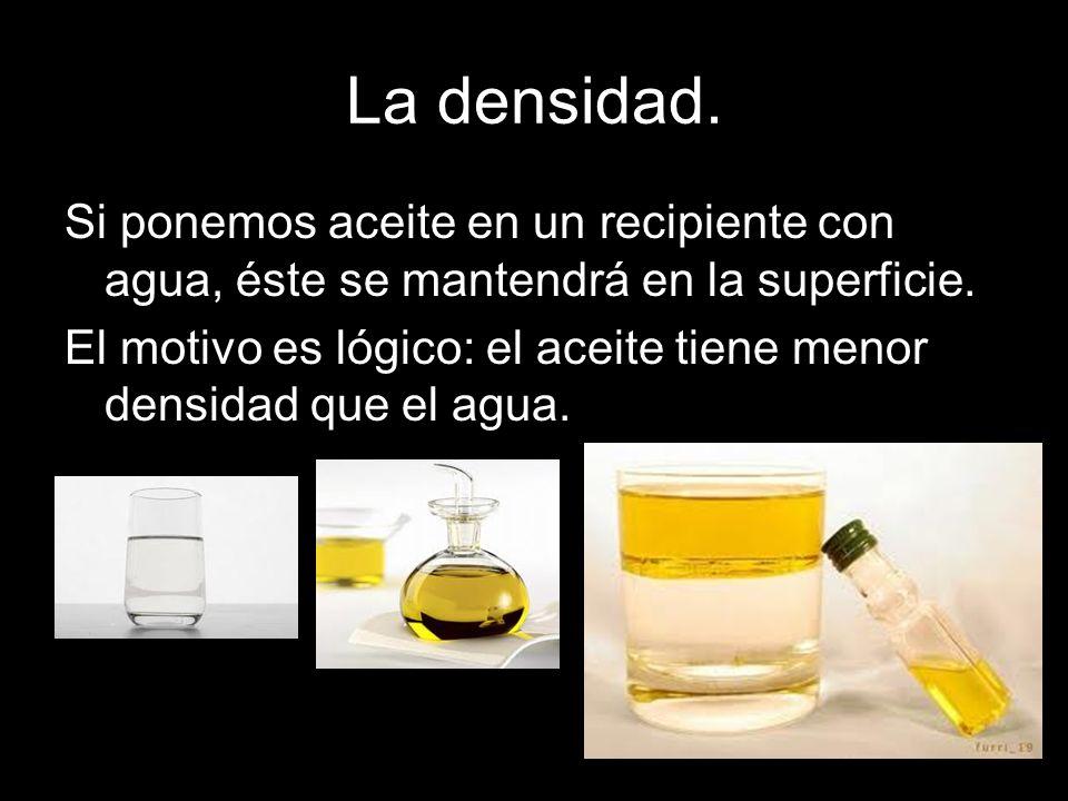 La densidad. Si ponemos aceite en un recipiente con agua, éste se mantendrá en la superficie. El motivo es lógico: el aceite tiene menor densidad que