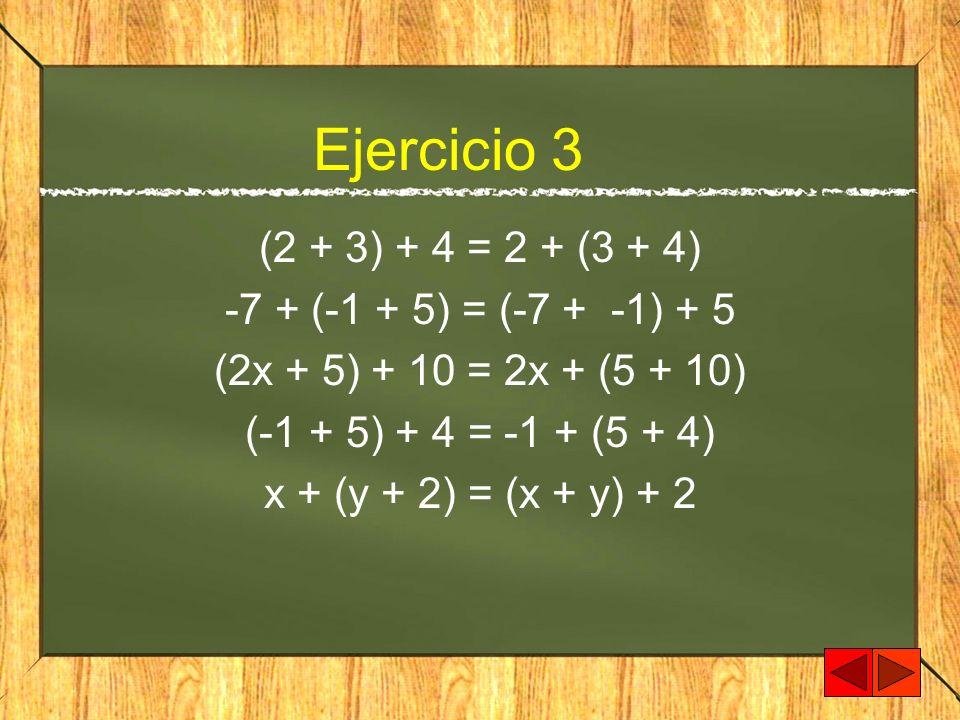 Ejercicio 3 (2 + 3) + 4 = 2 + (3 + 4) -7 + (-1 + 5) = (-7 + -1) + 5 (2x + 5) + 10 = 2x + (5 + 10) (-1 + 5) + 4 = -1 + (5 + 4) x + (y + 2) = (x + y) +