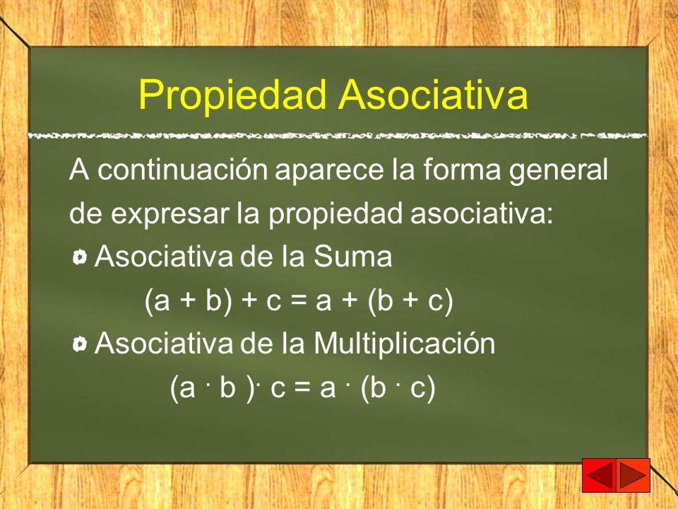 Propiedad Asociativa A continuación aparece la forma general de expresar la propiedad asociativa: Asociativa de la Suma (a + b) + c = a + (b + c) Asoc